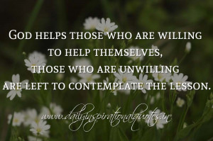 God helps those who are willing to help themselves, those who are ...