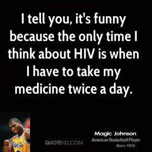 tell you, it's funny because the only time I think about HIV is when ...