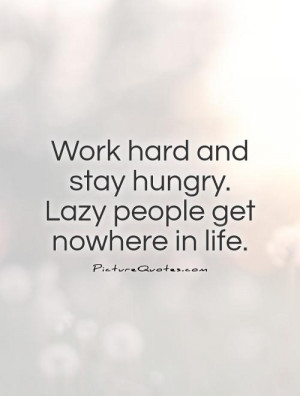 ... hard and stay hungry. Lazy people get nowhere in life Picture Quote #1
