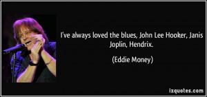 ve always loved the blues, John Lee Hooker, Janis Joplin, Hendrix ...