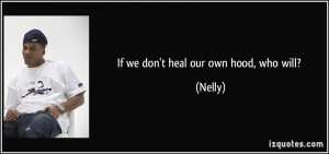 If we don't heal our own hood, who will? - Nelly