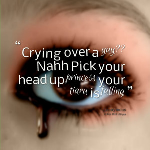 Quotes Picture: crying over a guy?? nahh pick your head up princess ...