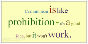 Communism is like prohibition - it's a good idea, but it won't work.