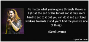 what you're going through, there's a light at the end of the tunnel ...