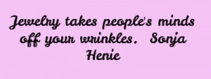 Jewelry takes people's minds off your wrinkles. Sonja Henie...