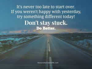 It's never too late to start over. If you weren't happy with yesterday ...