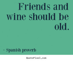 Create poster quotes about friendship - Friends and wine should be old ...