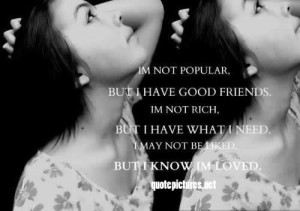 not popular, but I have good friends. I am not rich, but I have ...