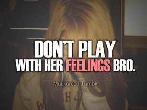 don t play with her feelings bro