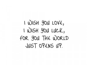 wish you love, i wish you luck, for you the world just opens up.