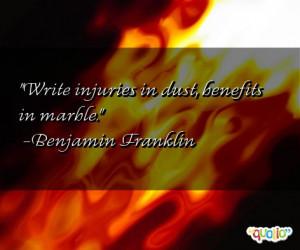 Write injuries in dust, benefits in marble. -Benjamin Franklin