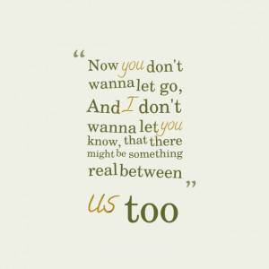 Quotes Picture: now you don't wanna let go, and i don't wanna let you ...