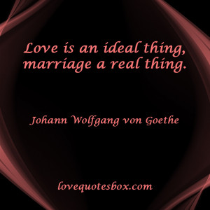 """Love is an ideal thing, marriage a real thing."""""""