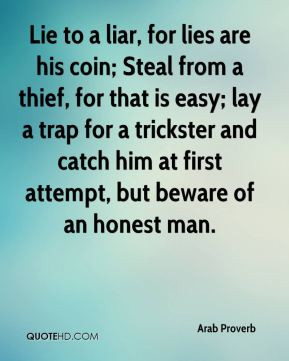 Lie to a liar, for lies are his coin; Steal from a thief, for that is ...