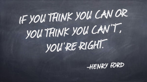 ... think you can or you think you can't, you're right. -Henry Ford quote