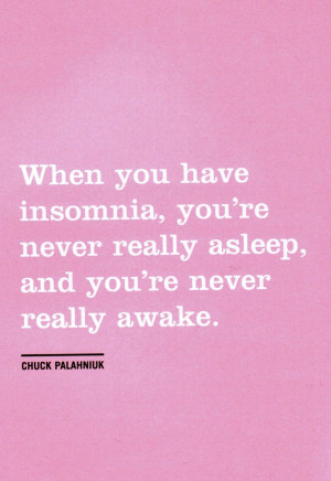 When you have insomnia, you're never really asleep, and you're never ...