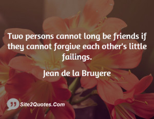 Two persons cannot long be friends if they cannot forgive each other's ...