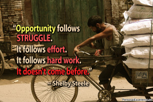 Opportunity follows struggle. It follows effort. It follows hard work ...