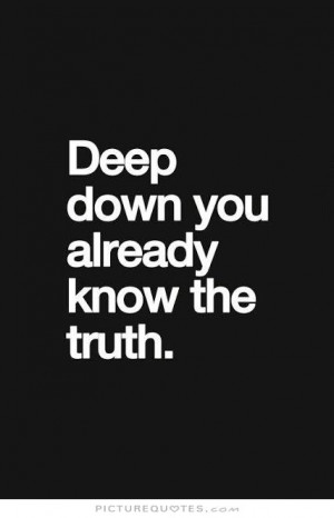 Deep down you already know the truth Picture Quote #1
