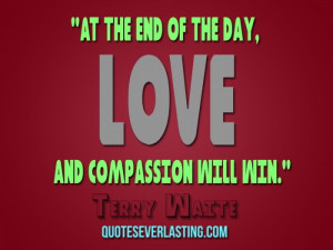 At the end of the day, love and compassion will win. — Terry Waite