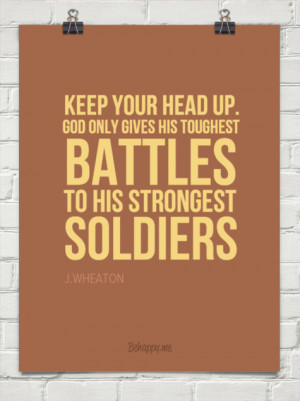 Keep your head up. god only gives his toughest battles to his ...