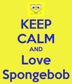 Spongebob Quotes for You: Keep Calm And Love Spongebob