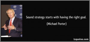 Sound strategy starts with having the right goal. - Michael Porter