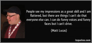 ... can do funny voices and funny faces but I can't drive. - Matt Lucas