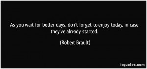 As you wait for better days, don't forget to enjoy today, in case they ...