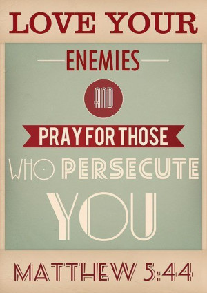 Love your enemies and pray for those who persecute you. Matthew 5:44 ...