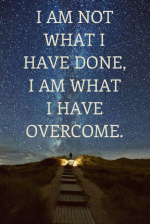 am not what I have done, I am what I have overcome.