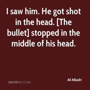 saw him. He got shot in the head. [The bullet] stopped in the middle ...