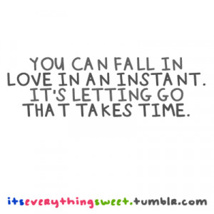 You can fall in love in an instant. It's letting go that takes time.
