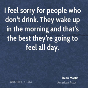 feel sorry for people who don't drink. They wake up in the morning ...