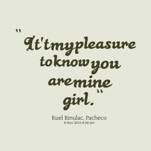 Quotes Picture: it't my pleasure to know you are mine girl