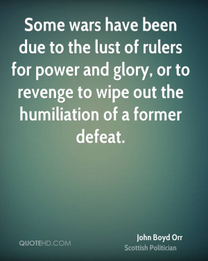 Some wars have been due to the lust of rulers for power and glory, or ...