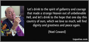 Let's drink to the spirit of gallantry and courage that made a strange ...