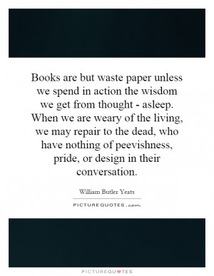 Books are but waste paper unless we spend in action the wisdom we get ...