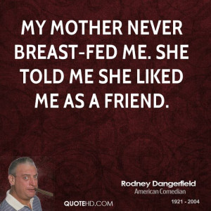 My mother never breast-fed me. She told me she liked me as a friend.