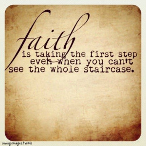 Faith is taking the first step even when you can't see the whole ...