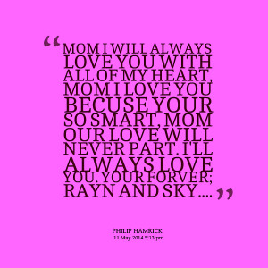 ... mom i love you becuse your so smart, mom our love will never part i'll