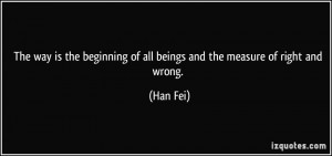 ... beginning of all beings and the measure of right and wrong. - Han Fei
