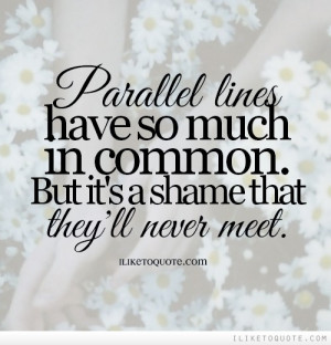 Parallel lines have so much in common. But it's a shame that they'll ...