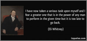 ... perform in the given time-but it is too late to go back. - Eli Whitney
