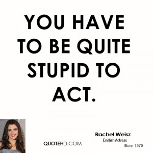 You have to be quite stupid to act.