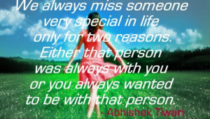 We always miss someone very special in life only for two reasons ...