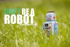 Dont Be A Robot - Funny Quote Pic for FB