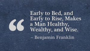 ... and Early to Rise,Makes a Man Healthy Wealthy and Wise - Advice Quotes