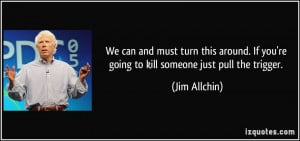 ... If you're going to kill someone just pull the trigger. - Jim Allchin