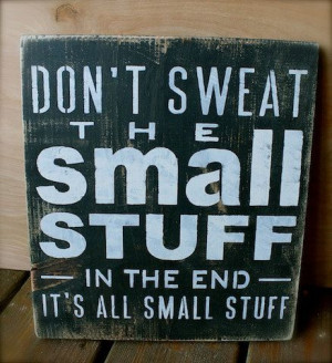 Don't Sweat the Small Stuff in the end It's All by tinkerscottage, $25 ...